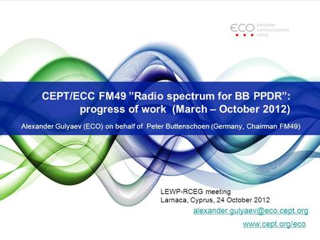 "CEPT/ECC FM49 ""Radio spectrum for BB PPDR"": progress of work (March – October 2012) Alexander Gulyaev (ECO) on behalf of Peter Buttenschoen (Germany, Chairman."