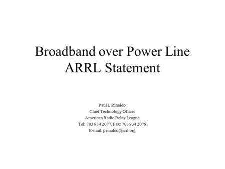 Broadband over Power Line ARRL Statement Paul L Rinaldo Chief Technology Officer American Radio Relay League Tel: 703 934 2077, Fax: 703 934 2079 E-mail: