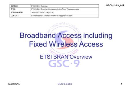 13/08/2015 Broadband Access including Fixed Wireless Access ETSI BRAN Overview 1GSC-9, Seoul SOURCE:ETSI BRAN Chairman TITLE:ETSI BRAN Broadband Access.