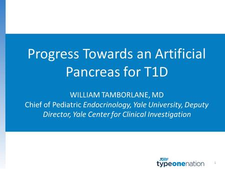 1 Progress Towards an Artificial Pancreas for T1D WILLIAM TAMBORLANE, MD Chief of Pediatric Endocrinology, Yale University, Deputy Director, Yale Center.