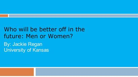 Who will be better off in the future: Men or Women? By: Jackie Regan University of Kansas.