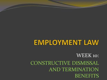 WEEK 10: CONSTRUCTIVE DISMISSAL AND TERMINATION BENEFITS 1.
