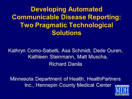 Developing Automated Communicable Disease Reporting: Two Pragmatic Technological Solutions Kathryn Como-Sabetti, Asa Schmidt, Dede Ouren, Kathleen Steinmann,