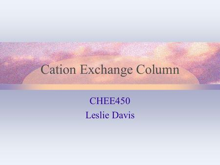 Cation Exchange Column CHEE450 Leslie Davis. Cation Exchange Following removal of biomass – processes supernatant Separate insulin precursor from glucose,