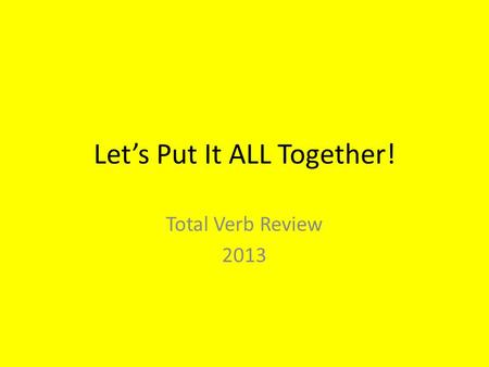 Let's Put It ALL Together! Total Verb Review 2013.