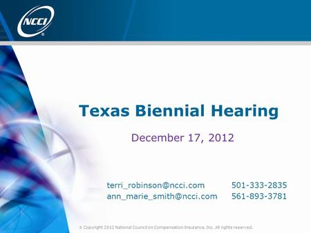  Copyright 2012 National Council on Compensation Insurance, Inc. All rights reserved. Texas Biennial Hearing December 17, 2012