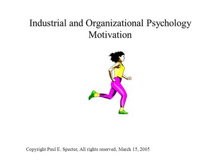 Industrial and Organizational Psychology Motivation Copyright Paul E. Spector, All rights reserved, March 15, 2005.