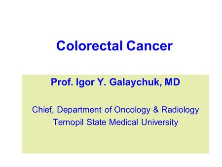 Colorectal Cancer Prof. Igor Y. Galaychuk, MD Chief, Department of Oncology & Radiology Ternopil State Medical University.