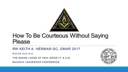 How To Be Courteous Without Saying Please RW KEITH A. HERMAN GC, GMAR 2017 RISING SUN #15 THE GRAND LODGE OF NEW JERSEY F. & A.M. MASONIC LEADERSHIP CONFERENCE.