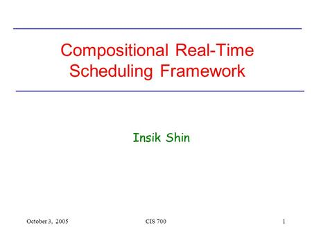 October 3, 2005CIS 7001 Compositional Real-Time Scheduling Framework Insik Shin.