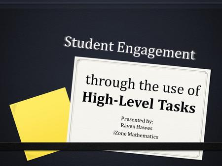 Student Engagement through the use of High-Level Tasks Presented by: Raven Hawes iZone Mathematics.