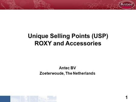 Unique Selling Points (USP) ROXY and Accessories Antec BV Zoeterwoude, The Netherlands 1.