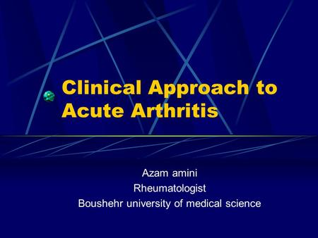 Clinical Approach to Acute Arthritis Azam amini Rheumatologist Boushehr university of medical science.