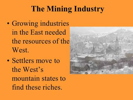 The Mining Industry Growing industries in the East needed the resources of the West. Settlers move to the West's mountain states to find these riches.
