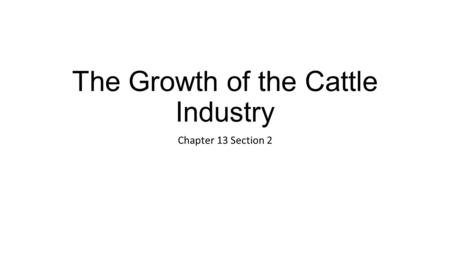 The Growth of the Cattle Industry Chapter 13 Section 2.