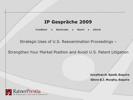 IP Gespräche 2009 Frankfurt ● Karlsruhe ● Basel ● Zürich Strategic Uses of U.S. Reexamination Proceedings – Strengthen Your Market Position and Avoid U.S.