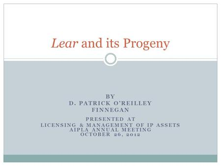 BY D. PATRICK O'REILLEY FINNEGAN PRESENTED AT LICENSING & MANAGEMENT OF IP ASSETS AIPLA ANNUAL MEETING OCTOBER 26, 2012 Lear and its Progeny.