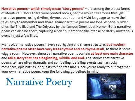 "Narrative poems – which simply mean ""story poems"" – are among the oldest forms of literature. Before there were printed books, people would tell stories."