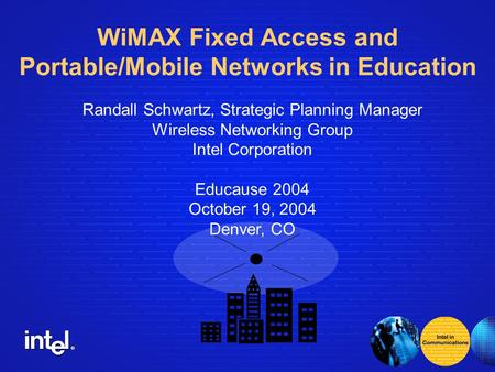 ® Randall Schwartz, Strategic Planning Manager Wireless <strong>Networking</strong> Group Intel Corporation Educause 2004 October 19, 2004 Denver, CO WiMAX Fixed Access.