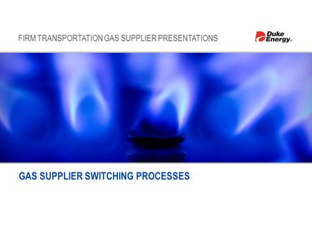 FIRM TRANSPORTATION GAS SUPPLIER PRESENTATIONS GAS SUPPLIER SWITCHING PROCESSES.