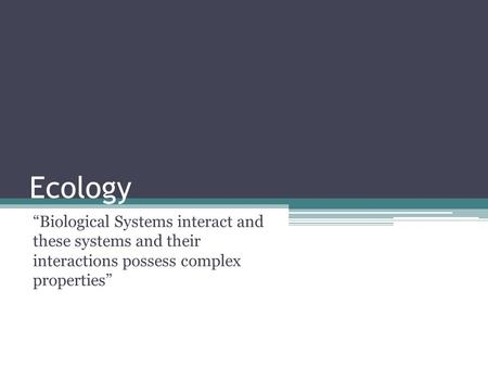"Ecology ""Biological Systems interact and these systems and their interactions possess complex properties"""