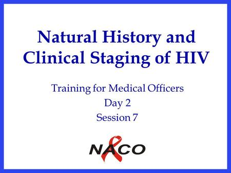 Natural History and Clinical Staging of HIV Training for Medical Officers Day 2 Session 7.