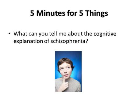 5 Minutes for 5 Things What can you tell me about the cognitive explanation of schizophrenia?