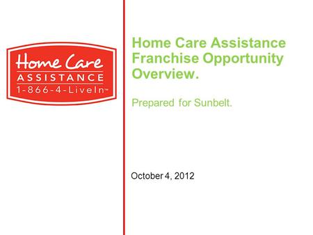 Home Care Assistance Franchise Opportunity Overview. Prepared for Sunbelt. October 4, 2012.