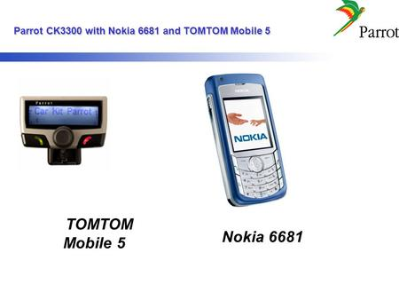 Parrot CK3300 with Nokia 6681 and TOMTOM Mobile 5 Parrot CK3300 with Nokia 6681 and TOMTOM Mobile 5 TOMTOM Mobile 5 Nokia 6681.