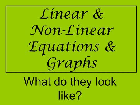 Linear & Non-Linear Equations & Graphs What do they look like?