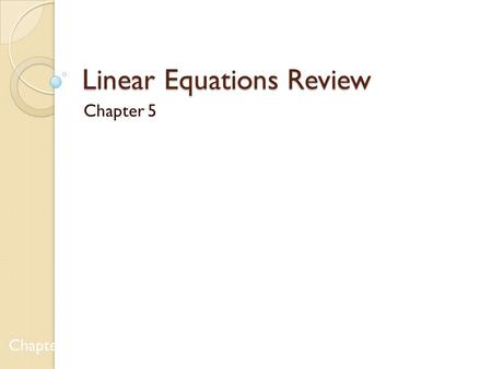 Linear Equations Review Chapter 5 Chapters 1 & 2.