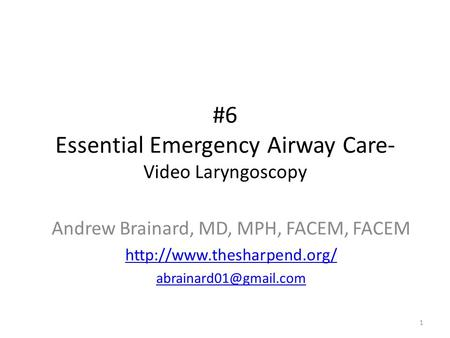 #6 Essential Emergency Airway Care- Video Laryngoscopy 1 Andrew Brainard, MD, MPH, FACEM, FACEM
