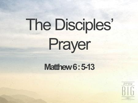 The Disciples' Prayer Matthew 6 : 5-13. Prayer Don't s and Do s Pray sincerely Pray humbly Psalm 5:5, 7 The boastful shall not stand before Your eyes...But.