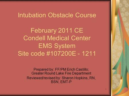 1 Intubation Obstacle Course February 2011 CE Condell Medical Center EMS System Site code #107200E - 1211 Prepared by: FF/PM Erich Castillo; Greater Round.