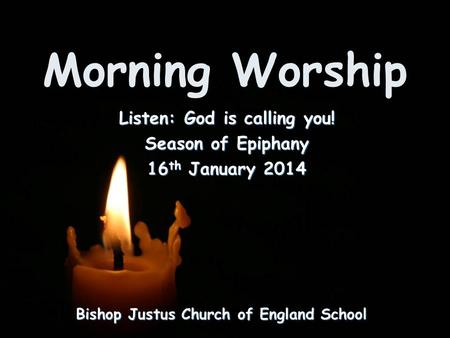 Morning Worship Bishop Justus Church of England School Listen: God is calling you! Season of Epiphany 16 th January 2014.