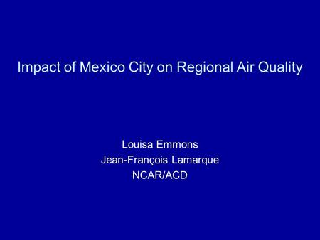 Impact of Mexico City on Regional Air Quality Louisa Emmons Jean-François Lamarque NCAR/ACD.