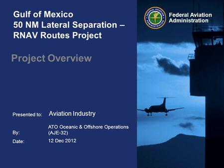 Presented to: By: Date: Federal Aviation Administration Gulf of Mexico 50 NM Lateral Separation – RNAV Routes Project Project Overview ATO Oceanic & Offshore.