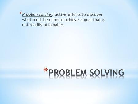 * Problem solving: active efforts to discover what must be done to achieve a goal that is not readily attainable.