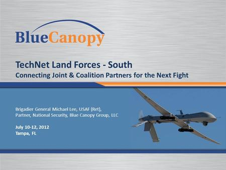 TechNet Land Forces - South Connecting Joint & Coalition Partners for the Next Fight Brigadier General Michael Lee, USAF (Ret), Partner, National Security,