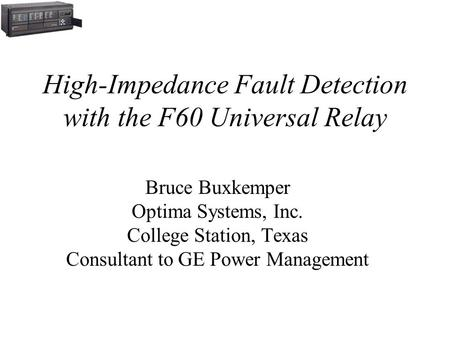 High-Impedance Fault Detection with the F60 Universal Relay Bruce Buxkemper Optima Systems, Inc. College Station, Texas Consultant to GE Power Management.