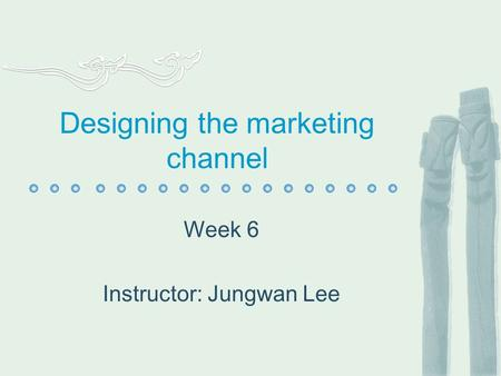 Designing the marketing channel Week 6 Instructor: Jungwan Lee.