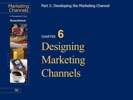 CHAPTER 6 Designing Marketing Channels Part 2: Developing the Marketing Channel.