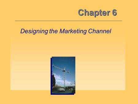 Chapter 6 Designing the Marketing Channel. Channel Design 6 Objective 1: Decisions involving the development of new marketing channels either where none.