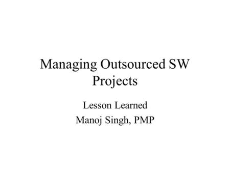 Managing Outsourced SW Projects Lesson Learned Manoj Singh, PMP.