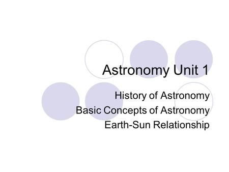 Astronomy Unit 1 History of Astronomy Basic Concepts of Astronomy Earth-Sun Relationship.