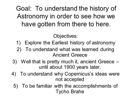 Goal: To understand the history of Astronomy in order to see how we have gotten from there to here. Objectives: 1)Explore the Earliest history of astronomy.