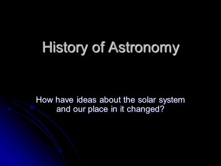 History of Astronomy How have ideas about the solar system and our place in it changed?
