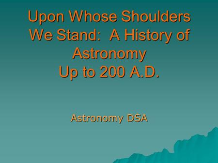 Upon Whose Shoulders We Stand: A History of Astronomy Up to 200 A.D. Astronomy DSA.