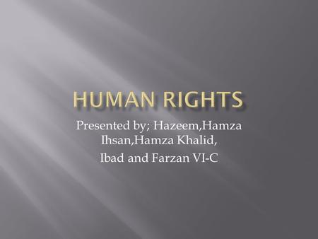 Presented by; Hazeem,Hamza Ihsan,Hamza Khalid, Ibad and Farzan VI-C.