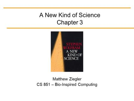 A New Kind of Science Chapter 3 Matthew Ziegler CS 851 – Bio-Inspired Computing.